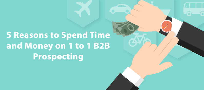 5-Reasons-to-Spend-Time-and-Money-on-1-to-1-B2B-Prospecting